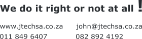 www.jtechsa.co.za john@jtechsa.co.za We do it right or not at all ! 011 849 6407 082 892 4192